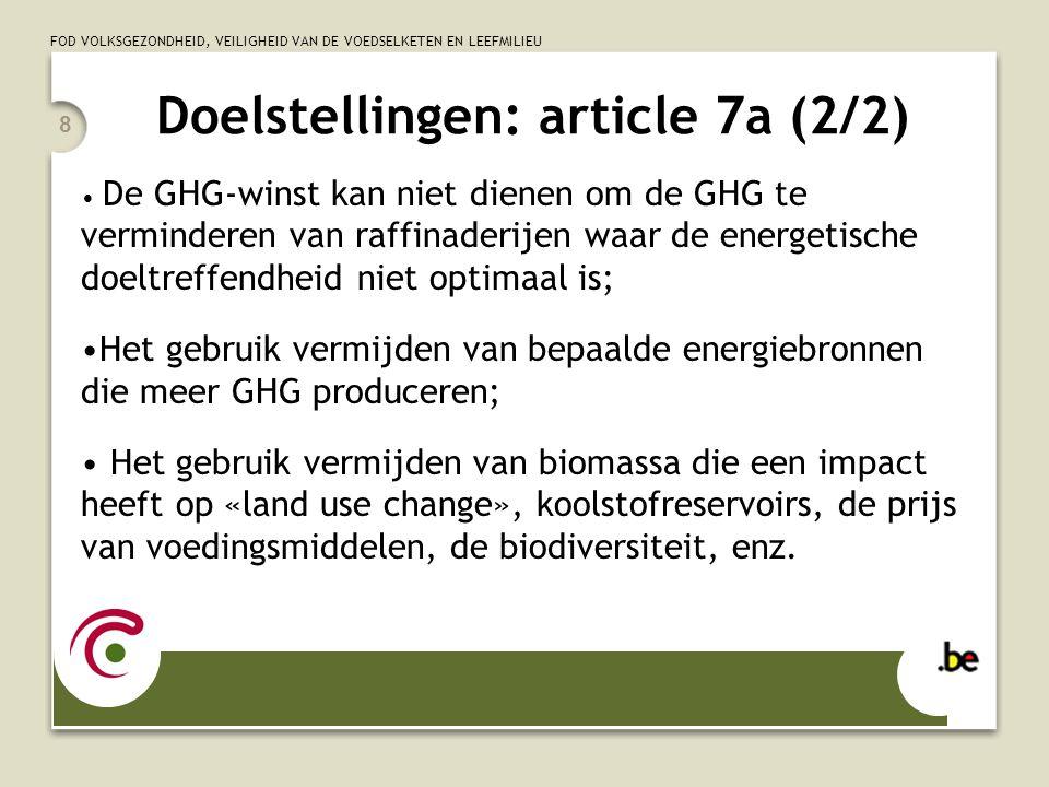 FOD VOLKSGEZONDHEID, VEILIGHEID VAN DE VOEDSELKETEN EN LEEFMILIEU 8 Doelstellingen: article 7a (2/2) De GHG-winst kan niet dienen om de GHG te verminderen van raffinaderijen waar de energetische doeltreffendheid niet optimaal is; Het gebruik vermijden van bepaalde energiebronnen die meer GHG produceren; Het gebruik vermijden van biomassa die een impact heeft op «land use change», koolstofreservoirs, de prijs van voedingsmiddelen, de biodiversiteit, enz.
