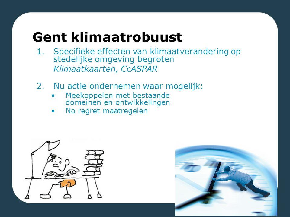 1.Specifieke effecten van klimaatverandering op stedelijke omgeving begroten Klimaatkaarten, CcASPAR 2.Nu actie ondernemen waar mogelijk: Meekoppelen met bestaande domeinen en ontwikkelingen No regret maatregelen Gent klimaatrobuust