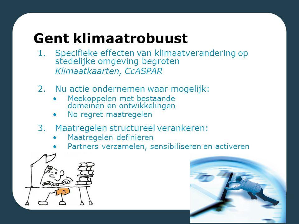 1.Specifieke effecten van klimaatverandering op stedelijke omgeving begroten Klimaatkaarten, CcASPAR 2.Nu actie ondernemen waar mogelijk: Meekoppelen met bestaande domeinen en ontwikkelingen No regret maatregelen 3.Maatregelen structureel verankeren: Maatregelen definiëren Partners verzamelen, sensibiliseren en activeren Gent klimaatrobuust