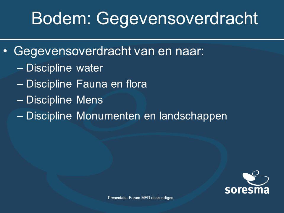 Presentatie Forum MER-deskundigen Bodem: Gegevensoverdracht Gegevensoverdracht van en naar: –Discipline water –Discipline Fauna en flora –Discipline Mens –Discipline Monumenten en landschappen