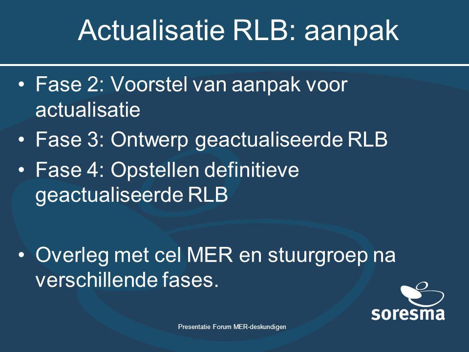 Presentatie Forum MER-deskundigen Actualisatie RLB: aanpak Fase 2: Voorstel van aanpak voor actualisatie Fase 3: Ontwerp geactualiseerde RLB Fase 4: Opstellen definitieve geactualiseerde RLB Overleg met cel MER en stuurgroep na verschillende fases.