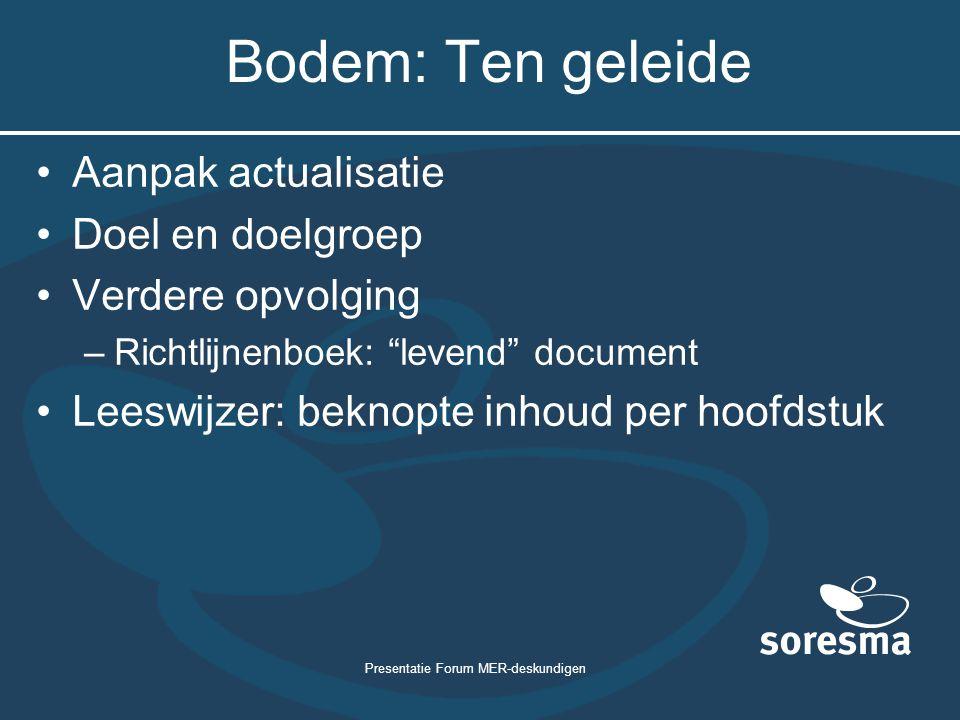Presentatie Forum MER-deskundigen Bodem: Ten geleide Aanpak actualisatie Doel en doelgroep Verdere opvolging –Richtlijnenboek: levend document Leeswijzer: beknopte inhoud per hoofdstuk