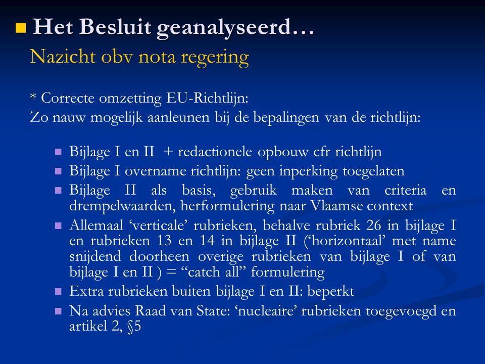 Nazicht obv nota regering * Correcte omzetting EU-Richtlijn: Zo nauw mogelijk aanleunen bij de bepalingen van de richtlijn: Bijlage I en II + redactionele opbouw cfr richtlijn Bijlage I overname richtlijn: geen inperking toegelaten Bijlage II als basis, gebruik maken van criteria en drempelwaarden, herformulering naar Vlaamse context Allemaal 'verticale' rubrieken, behalve rubriek 26 in bijlage I en rubrieken 13 en 14 in bijlage II ('horizontaal' met name snijdend doorheen overige rubrieken van bijlage I of van bijlage I en II ) = catch all formulering Extra rubrieken buiten bijlage I en II: beperkt Na advies Raad van State: 'nucleaire' rubrieken toegevoegd en artikel 2, §5 Het Besluit geanalyseerd… Het Besluit geanalyseerd…