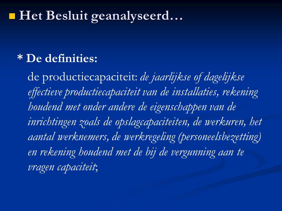 * De definities: de productiecapaciteit: de jaarlijkse of dagelijkse effectieve productiecapaciteit van de installaties, rekening houdend met onder andere de eigenschappen van de inrichtingen zoals de opslagcapaciteiten, de werkuren, het aantal werknemers, de werkregeling (personeelsbezetting) en rekening houdend met de bij de vergunning aan te vragen capaciteit; Het Besluit geanalyseerd… Het Besluit geanalyseerd…