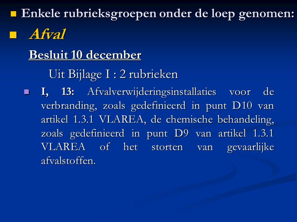 Afval Afval Besluit 10 december Uit Bijlage I : 2 rubrieken Uit Bijlage I : 2 rubrieken I, 13: Afvalverwijderingsinstallaties voor de verbranding, zoals gedefinieerd in punt D10 van artikel 1.3.1 VLAREA, de chemische behandeling, zoals gedefinieerd in punt D9 van artikel 1.3.1 VLAREA of het storten van gevaarlijke afvalstoffen.