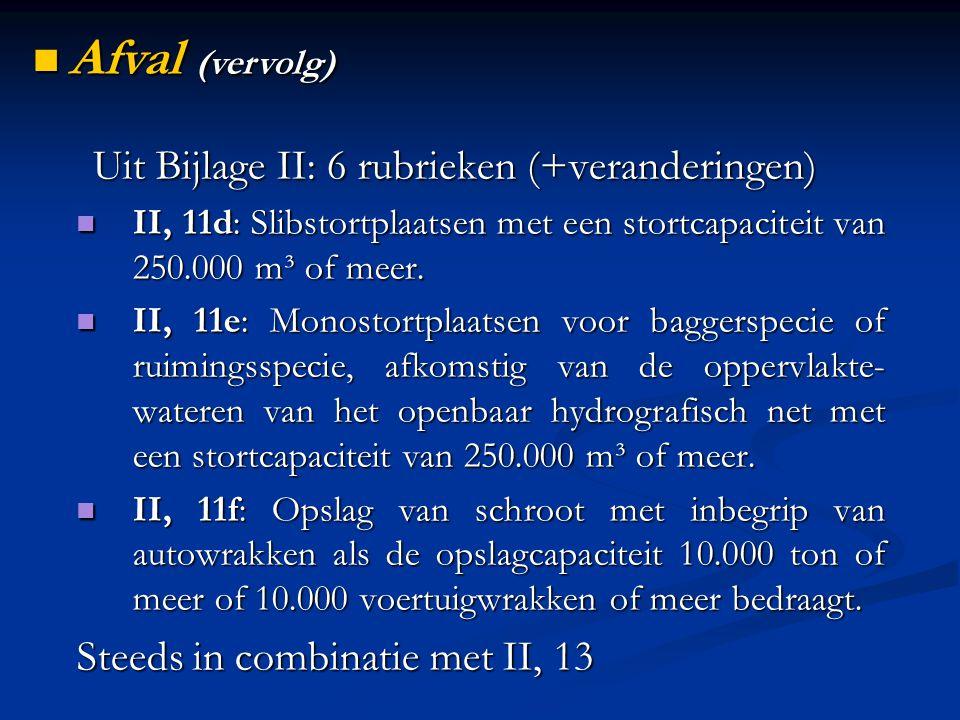 Uit Bijlage II: 6 rubrieken (+veranderingen) II, 11d: Slibstortplaatsen met een stortcapaciteit van 250.000 m³ of meer. II, 11d: Slibstortplaatsen met