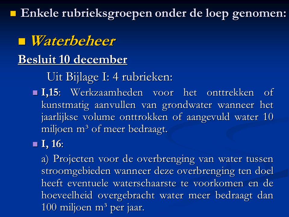 Waterbeheer Waterbeheer Besluit 10 december Uit Bijlage I: 4 rubrieken: I,15: Werkzaamheden voor het onttrekken of kunstmatig aanvullen van grondwater wanneer het jaarlijkse volume onttrokken of aangevuld water 10 miljoen m³ of meer bedraagt.