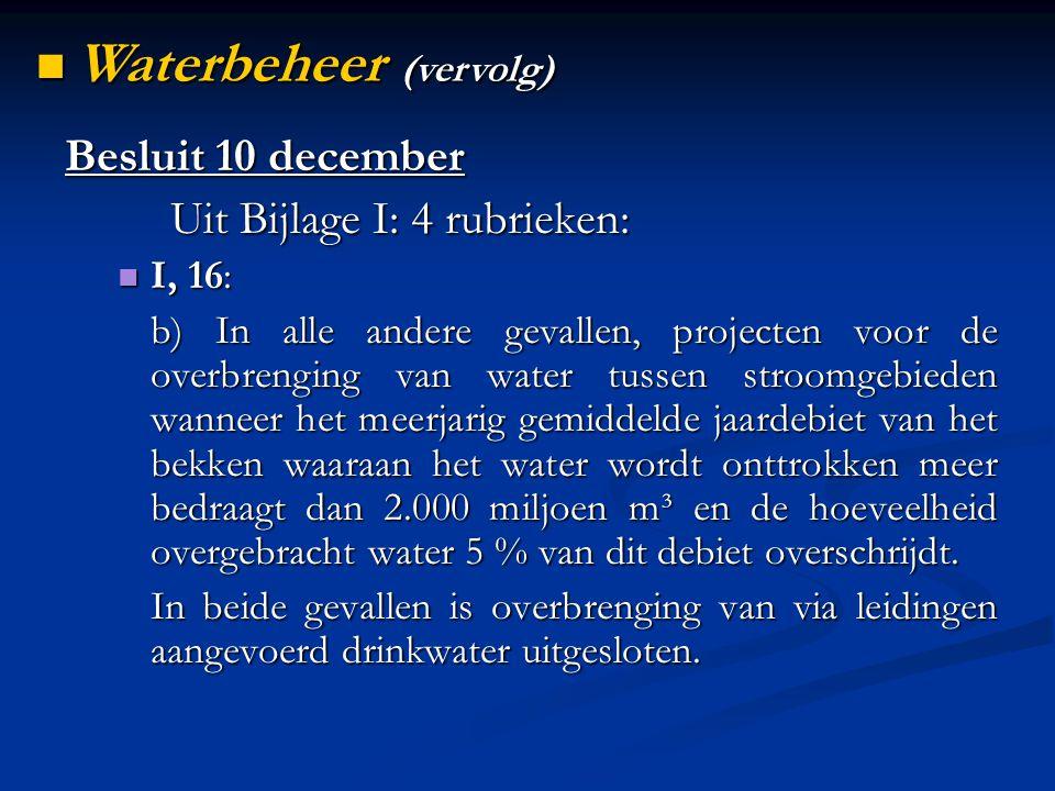 Besluit 10 december Uit Bijlage I: 4 rubrieken: I, 16: I, 16: b) In alle andere gevallen, projecten voor de overbrenging van water tussen stroomgebieden wanneer het meerjarig gemiddelde jaardebiet van het bekken waaraan het water wordt onttrokken meer bedraagt dan 2.000 miljoen m³ en de hoeveelheid overgebracht water 5 % van dit debiet overschrijdt.