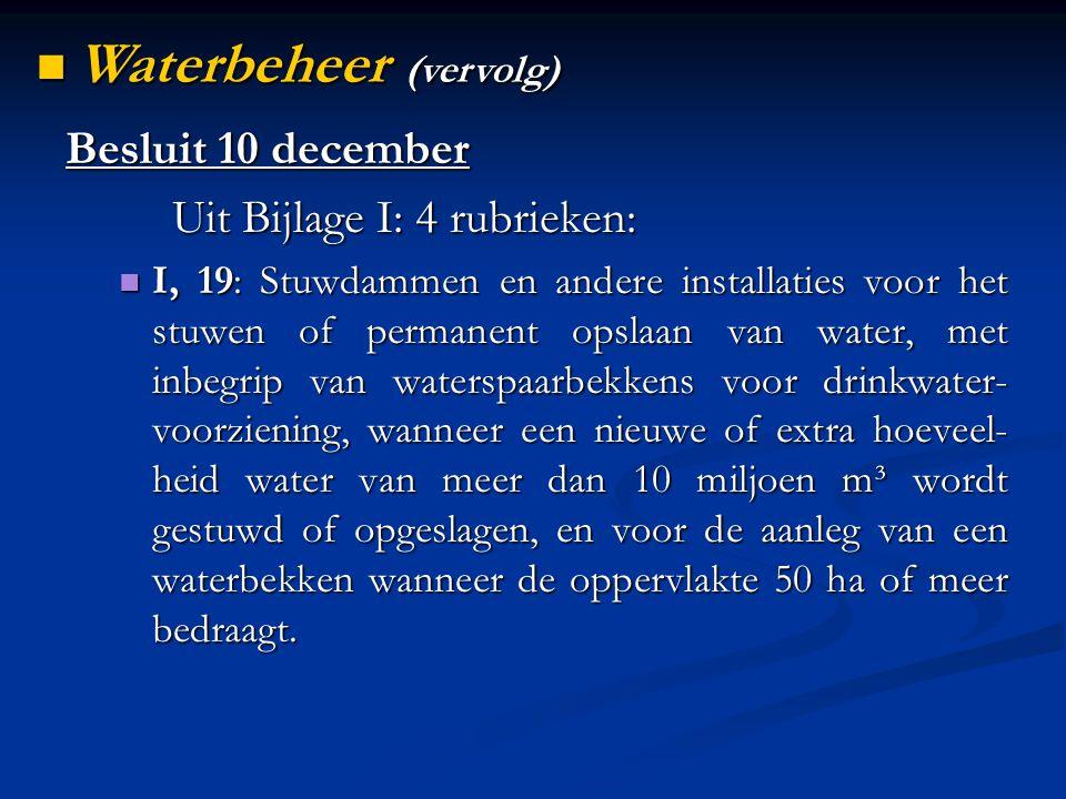 Besluit 10 december Uit Bijlage I: 4 rubrieken: I, 19: Stuwdammen en andere installaties voor het stuwen of permanent opslaan van water, met inbegrip