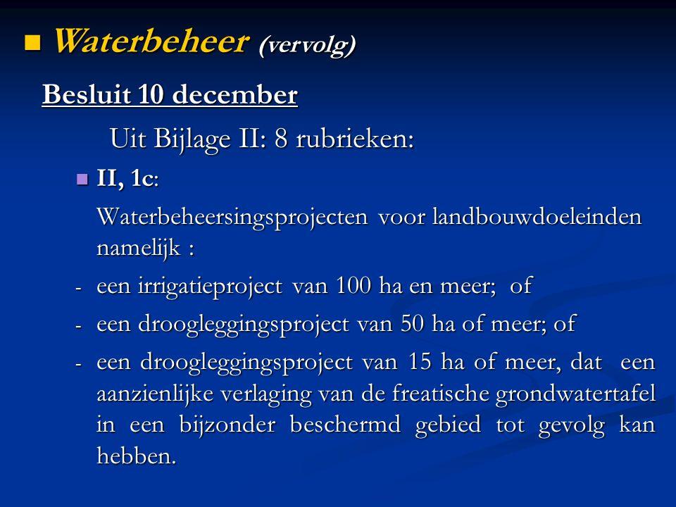 Besluit 10 december Uit Bijlage II: 8 rubrieken: II, 1c: II, 1c: Waterbeheersingsprojecten voor landbouwdoeleinden namelijk : - een irrigatieproject van 100 ha en meer; of - een droogleggingsproject van 50 ha of meer; of - een droogleggingsproject van 15 ha of meer, dat een aanzienlijke verlaging van de freatische grondwatertafel in een bijzonder beschermd gebied tot gevolg kan hebben.