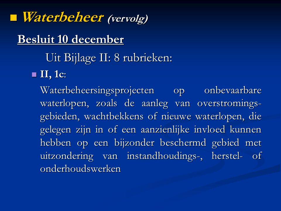 Besluit 10 december Uit Bijlage II: 8 rubrieken: II, 1c: II, 1c: Waterbeheersingsprojecten op onbevaarbare waterlopen, zoals de aanleg van overstromings- gebieden, wachtbekkens of nieuwe waterlopen, die gelegen zijn in of een aanzienlijke invloed kunnen hebben op een bijzonder beschermd gebied met uitzondering van instandhoudings-, herstel- of onderhoudswerken Waterbeheer (vervolg) Waterbeheer (vervolg)