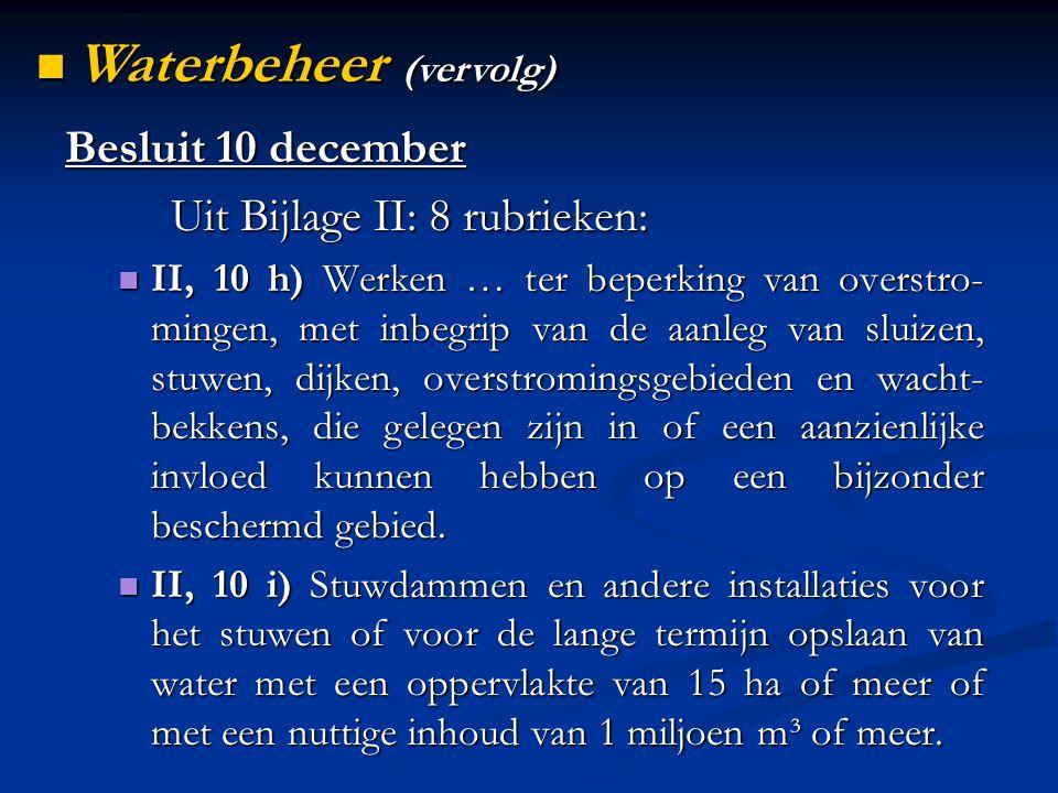 Besluit 10 december Uit Bijlage II: 8 rubrieken: II, 10 h) Werken … ter beperking van overstro- mingen, met inbegrip van de aanleg van sluizen, stuwen