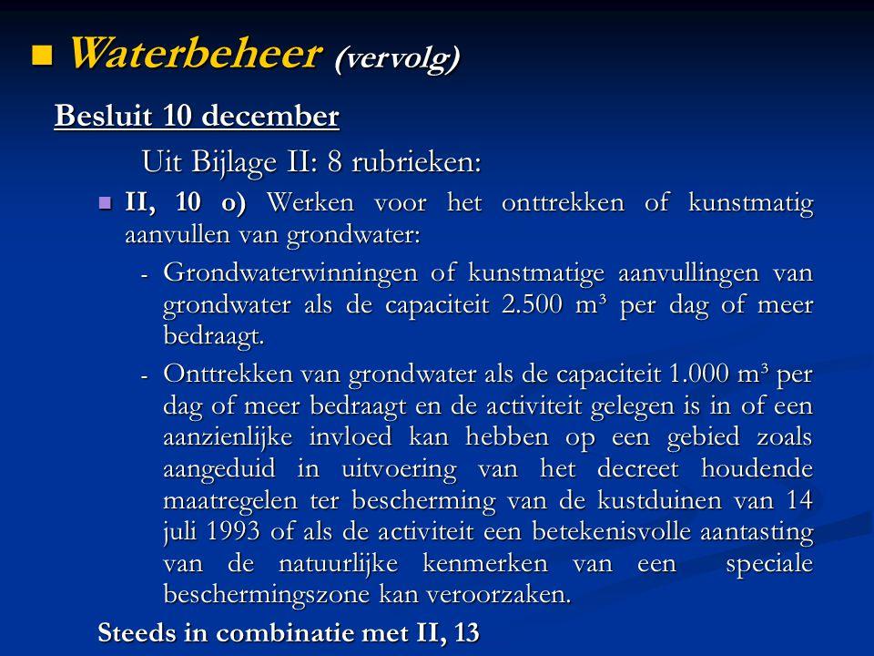 Besluit 10 december Uit Bijlage II: 8 rubrieken: II, 10 o) Werken voor het onttrekken of kunstmatig aanvullen van grondwater: II, 10 o) Werken voor het onttrekken of kunstmatig aanvullen van grondwater: - Grondwaterwinningen of kunstmatige aanvullingen van grondwater als de capaciteit 2.500 m³ per dag of meer bedraagt.