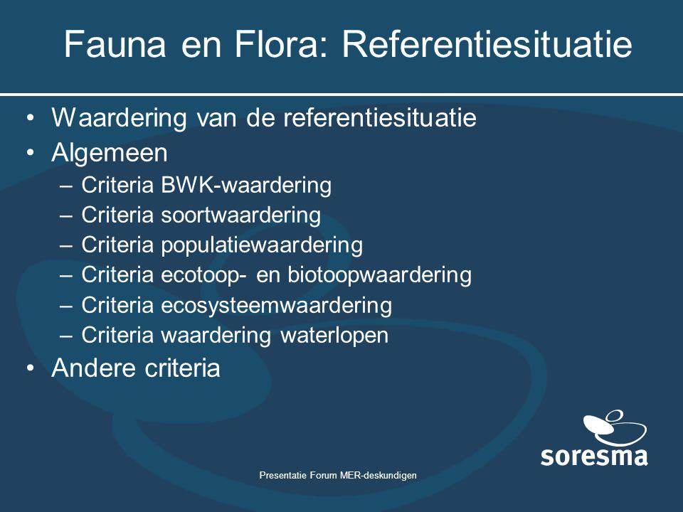Presentatie Forum MER-deskundigen Fauna en Flora: Referentiesituatie Waardering van de referentiesituatie Algemeen –Criteria BWK-waardering –Criteria