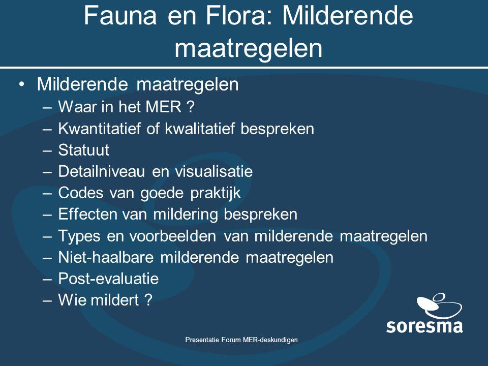 Presentatie Forum MER-deskundigen Fauna en Flora: Milderende maatregelen Milderende maatregelen –Waar in het MER ? –Kwantitatief of kwalitatief bespre