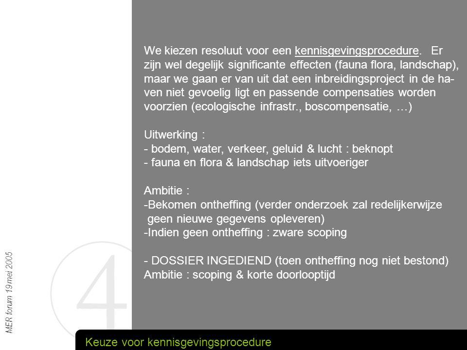 4 MER forum 19 mei 2005 We kiezen resoluut voor een kennisgevingsprocedure. Er zijn wel degelijk significante effecten (fauna flora, landschap), maar