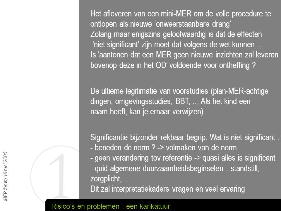 1 MER forum 19 mei 2005 Veel effectgroepen laten zich niet vangen in 'een kwets- baarheidskaart en een rekenregeltje' Geen inspraak zoals bij kennisgeving (vanuit het tijdspad geredeneerd : gelukkig maar) -> je kent als overheid de locale gevoeligheden niet Wat als later beroepen toch mogelijk belangrijke effecten aan het licht brengen -> vooralsnog MER of post-factum- depanneer-studies .