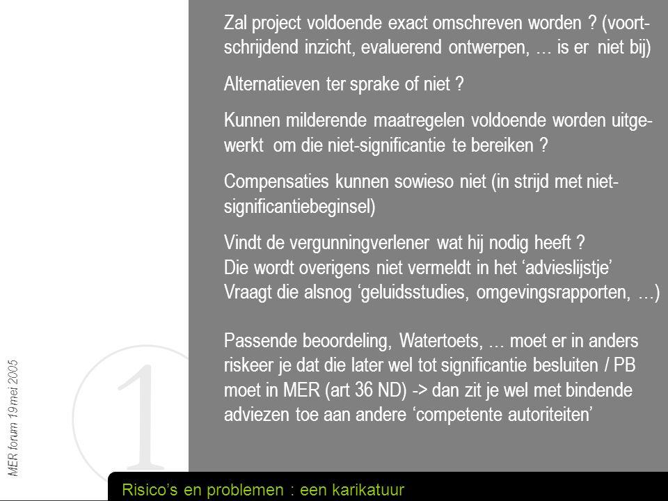 1 MER forum 19 mei 2005 Gaat nu over 'inhoudelijke appreciatie' (beoordeling van de significantie) daar waar het vroeger duidelijk minder ging over inhoudelijke appreciatie : Richtlijnen : methodiek, volledigheid (alternatieven, …) Procesbegeleiding Conformiteitsonderzoek : conformiteit met richtlijnen, volledigheid, 'dichtrijden' van onduidelijkheden, … Uitdrukkelijke motiveringsplicht … Externe druk vergroot duidelijk (van boven, van opzij en van onder) Beperken van de administratieve beroepsmogelijkheden vergroot gewoonlijk kans op gerechtelijke procedures Wordt karikatuur nachtmerrie voor MER-cel ?