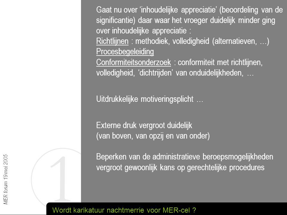 1 MER forum 19 mei 2005 Informeel vooroverleg - de toegang kan sterk worden ontmoedigd - slaagkans zal tussen de regels wel blijken - er kan aangegeven wordt wat kan, mag en moet - er kan samen worden 'gezocht' Adviesvragen : - de MER-cel staat er niet alleen voor - let op voor ongelijkheid tss provincies - betrek de vergunningverlener erbij (voor hem doen we het) Karikatuur blijft hopelijk grotendeels fictie