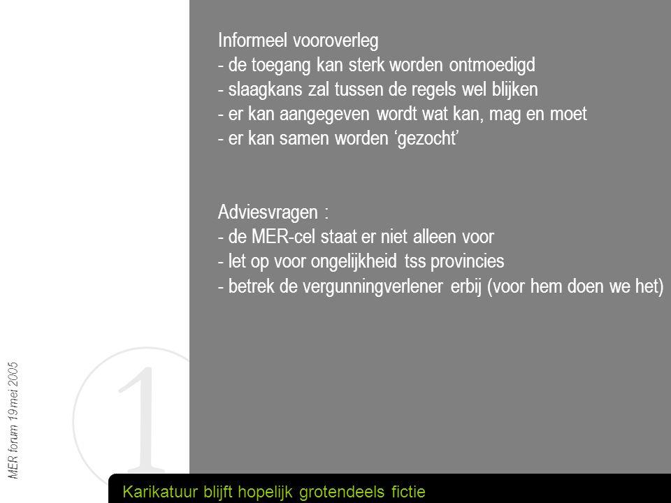 1 MER forum 19 mei 2005 Informeel vooroverleg - de toegang kan sterk worden ontmoedigd - slaagkans zal tussen de regels wel blijken - er kan aangegeve