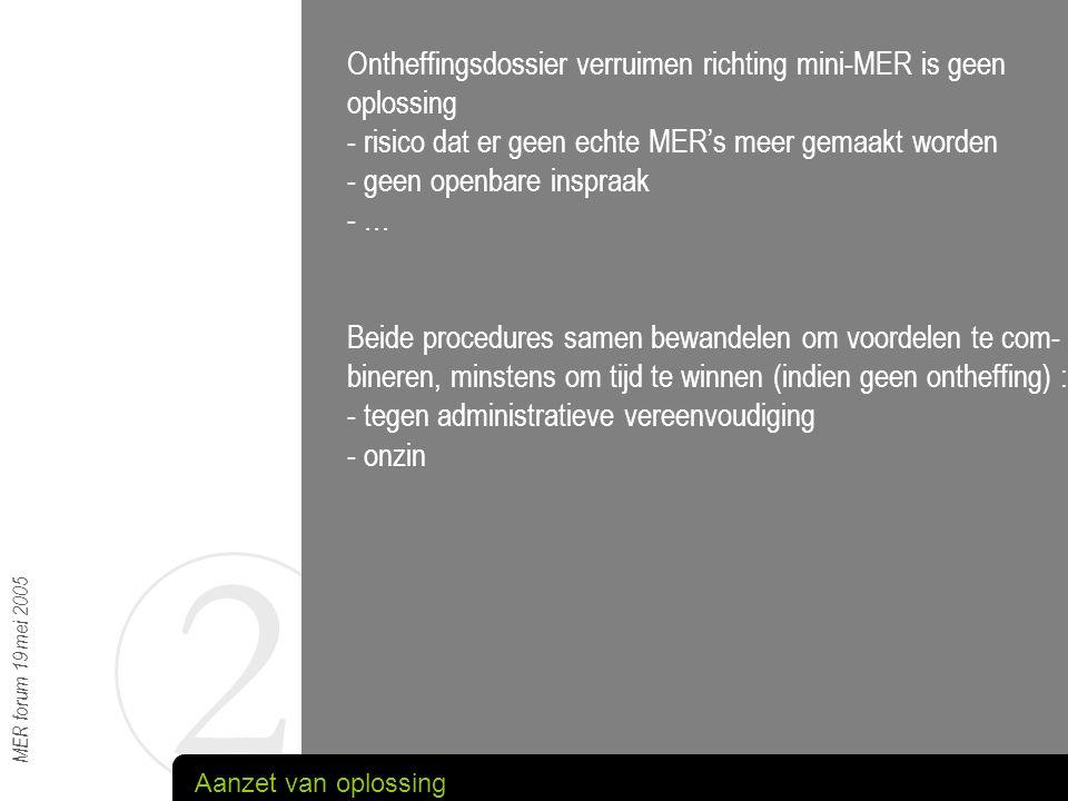 4 MER forum 19 mei 2005 RESULTAAT : -Geen ontheffing : bestond nog niet -Scoping : slechts matig gelukt : toch verdergaande info gevraagd (nog geen ervaring met kennisgeving ifv scoping) - Korte doorlooptijd : slechts matig gelukt : ontwerptekst- bespreking vervangen door 'rondzending' rapport CONCLUSIE : - vooroverleg zeker zinvol, - screening en scoping trachten te combineren in kennis- geving Diepgaander uitgewerkte disciplines
