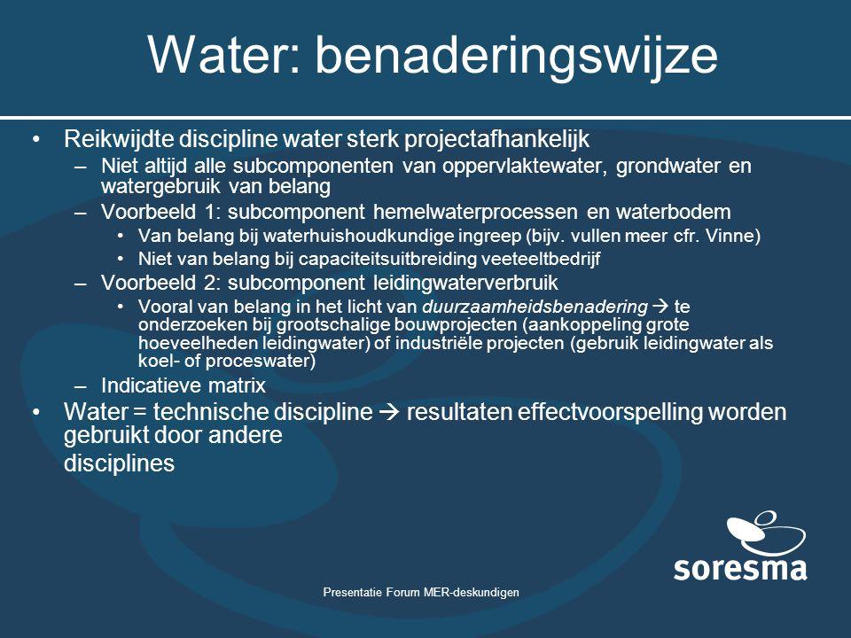 Presentatie Forum MER-deskundigen Water: benaderingswijze Reikwijdte discipline water sterk projectafhankelijk –Niet altijd alle subcomponenten van op