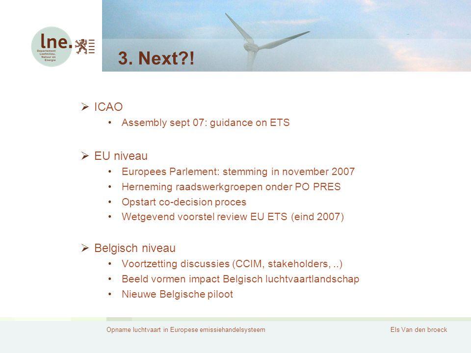 Opname luchtvaart in Europese emissiehandelsysteemEls Van den broeck 3. Next?!  ICAO Assembly sept 07: guidance on ETS  EU niveau Europees Parlement