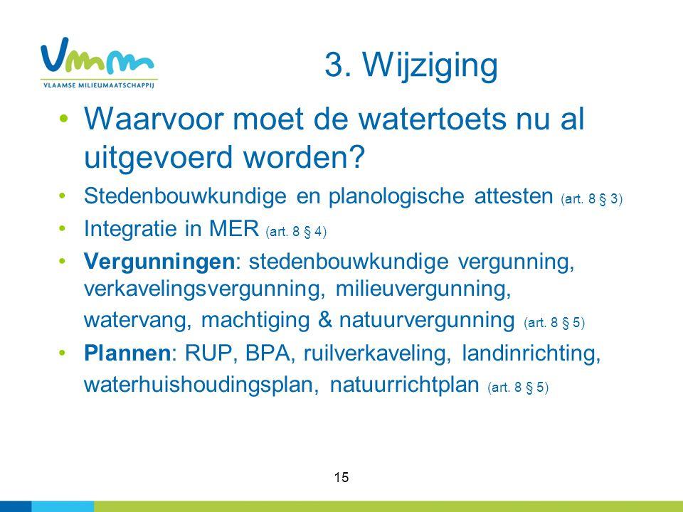 15 Waarvoor moet de watertoets nu al uitgevoerd worden? Stedenbouwkundige en planologische attesten (art. 8 § 3) Integratie in MER (art. 8 § 4) Vergun