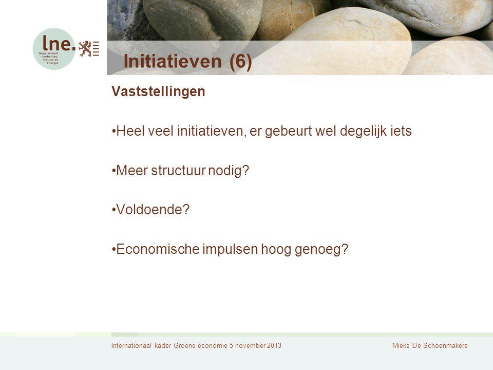 Internationaal kader Groene economie 5 november 2013Mieke De Schoenmakere Initiatieven (6) Vaststellingen Heel veel initiatieven, er gebeurt wel degelijk iets Meer structuur nodig.