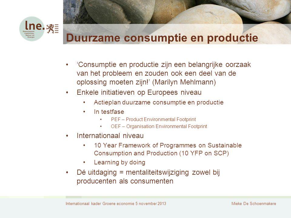 Internationaal kader Groene economie 5 november 2013Mieke De Schoenmakere Duurzame consumptie en productie 'Consumptie en productie zijn een belangrijke oorzaak van het probleem en zouden ook een deel van de oplossing moeten zijn!' (Marilyn Mehlmann) Enkele initiatieven op Europees niveau Actieplan duurzame consumptie en productie In testfase PEF – Product Environmental Footprint OEF – Organisation Environmental Footprint Internationaal niveau 10 Year Framework of Programmes on Sustainable Consumption and Production (10 YFP on SCP) Learning by doing Dé uitdaging = mentaliteitswijziging zowel bij producenten als consumenten