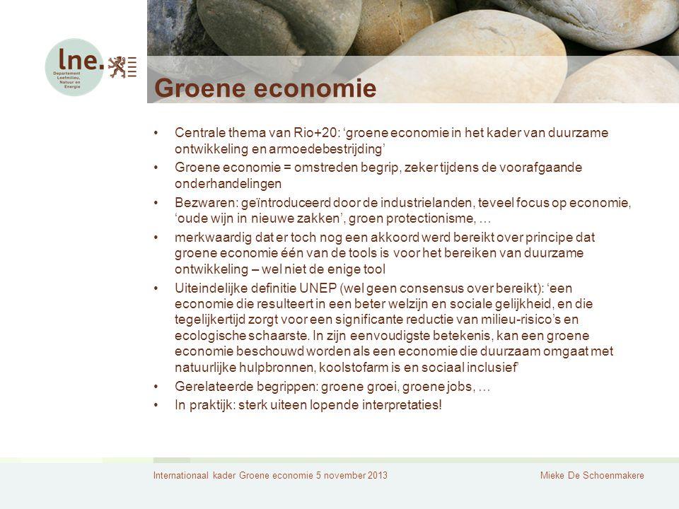 Internationaal kader Groene economie 5 november 2013Mieke De Schoenmakere Groene economie Centrale thema van Rio+20: 'groene economie in het kader van duurzame ontwikkeling en armoedebestrijding' Groene economie = omstreden begrip, zeker tijdens de voorafgaande onderhandelingen Bezwaren: geïntroduceerd door de industrielanden, teveel focus op economie, 'oude wijn in nieuwe zakken', groen protectionisme, … merkwaardig dat er toch nog een akkoord werd bereikt over principe dat groene economie één van de tools is voor het bereiken van duurzame ontwikkeling – wel niet de enige tool Uiteindelijke definitie UNEP (wel geen consensus over bereikt): 'een economie die resulteert in een beter welzijn en sociale gelijkheid, en die tegelijkertijd zorgt voor een significante reductie van milieu-risico's en ecologische schaarste.