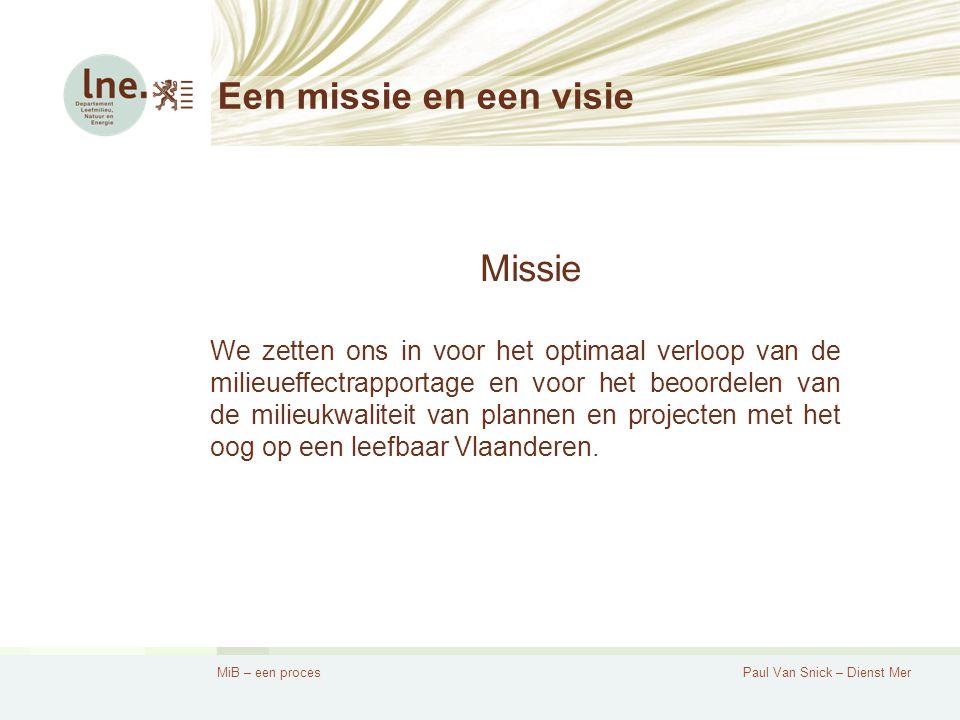 MiB – een procesPaul Van Snick – Dienst Mer Een missie en een visie Missie We zetten ons in voor het optimaal verloop van de milieueffectrapportage en voor het beoordelen van de milieukwaliteit van plannen en projecten met het oog op een leefbaar Vlaanderen.