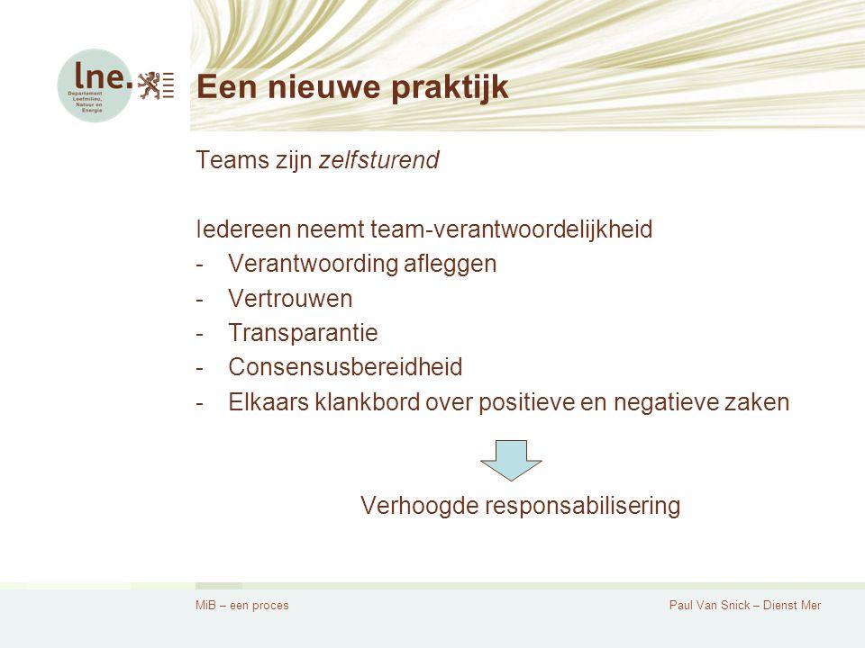 MiB – een procesPaul Van Snick – Dienst Mer Een nieuwe praktijk Teams zijn zelfsturend Iedereen neemt team-verantwoordelijkheid -Verantwoording afleggen -Vertrouwen -Transparantie -Consensusbereidheid -Elkaars klankbord over positieve en negatieve zaken Verhoogde responsabilisering
