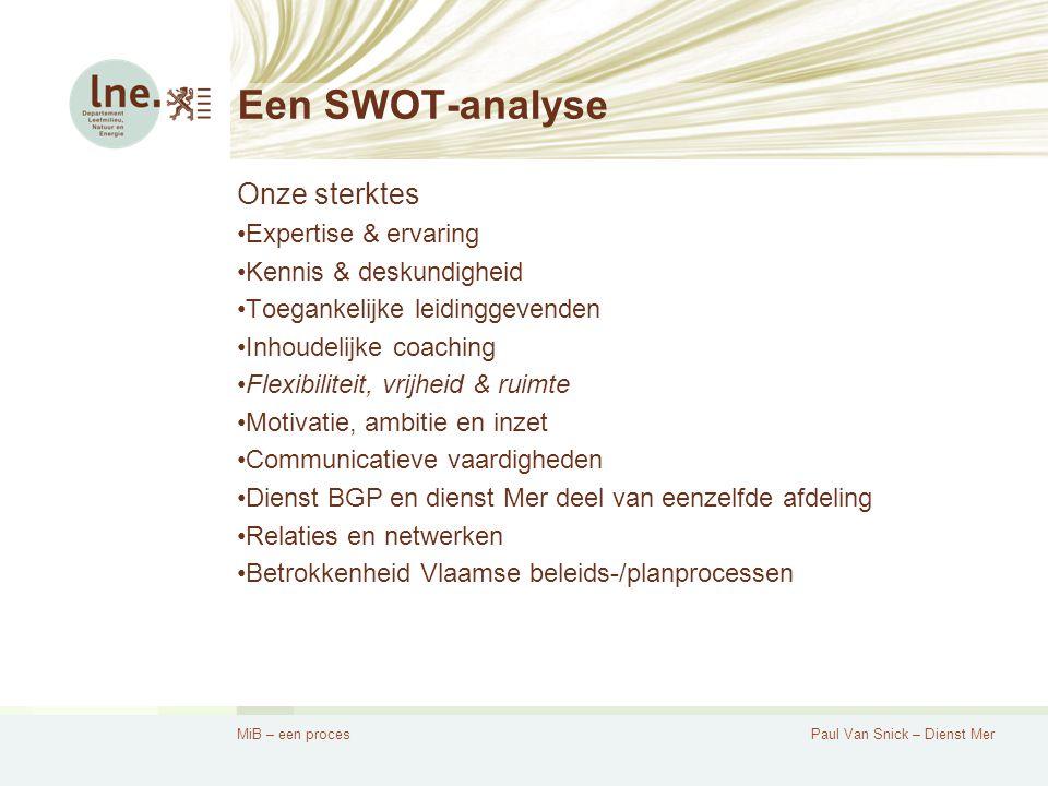 MiB – een procesPaul Van Snick – Dienst Mer Een SWOT-analyse Onze sterktes Expertise & ervaring Kennis & deskundigheid Toegankelijke leidinggevenden Inhoudelijke coaching Flexibiliteit, vrijheid & ruimte Motivatie, ambitie en inzet Communicatieve vaardigheden Dienst BGP en dienst Mer deel van eenzelfde afdeling Relaties en netwerken Betrokkenheid Vlaamse beleids-/planprocessen