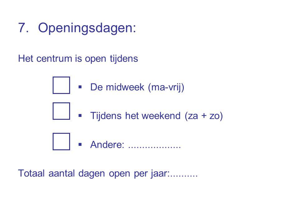 7.Openingsdagen: Het centrum is open tijdens  De midweek (ma-vrij)  Tijdens het weekend (za + zo)  Andere:................... Totaal aantal dagen o