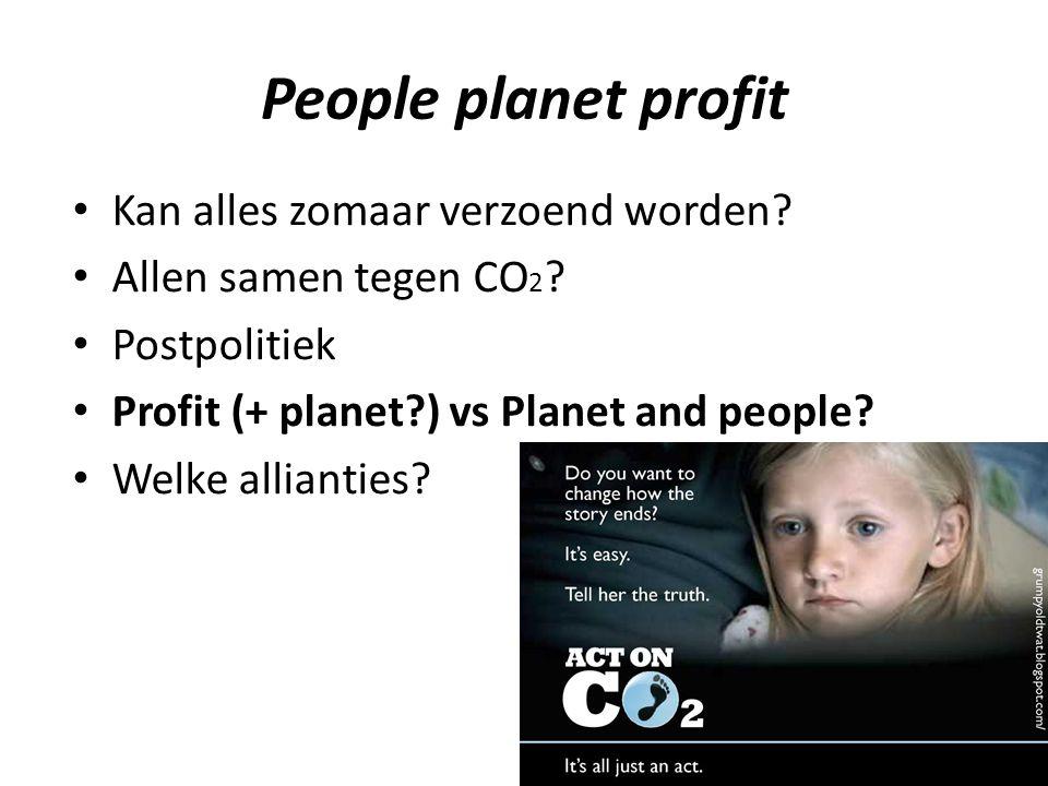 People planet profit Kan alles zomaar verzoend worden? Allen samen tegen CO 2 ? Postpolitiek Profit (+ planet?) vs Planet and people? Welke allianties
