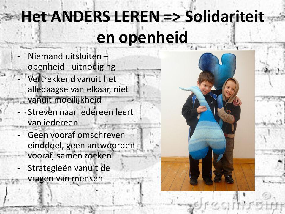 Het ANDERS LEREN => Solidariteit en openheid -Niemand uitsluiten – openheid - uitnodiging -Vertrekkend vanuit het alledaagse van elkaar, niet vanuit moeilijkheid -Streven naar iedereen leert van iedereen -Geen vooraf omschreven einddoel, geen antwoorden vooraf, samen zoeken -Strategieën vanuit de vragen van mensen