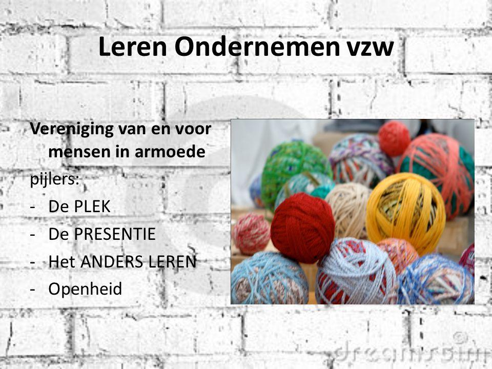 Leren Ondernemen vzw Vereniging van en voor mensen in armoede pijlers: -De PLEK -De PRESENTIE -Het ANDERS LEREN -Openheid
