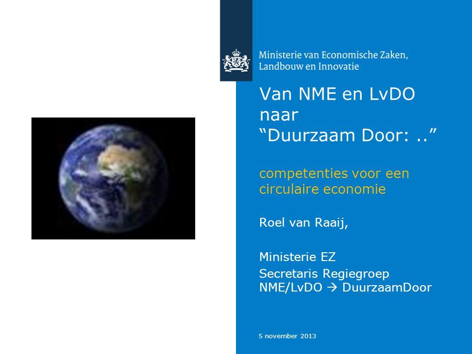"""5 november 2013 Van NME en LvDO naar """"Duurzaam Door:.."""" competenties voor een circulaire economie Roel van Raaij, Ministerie EZ Secretaris Regiegroep"""