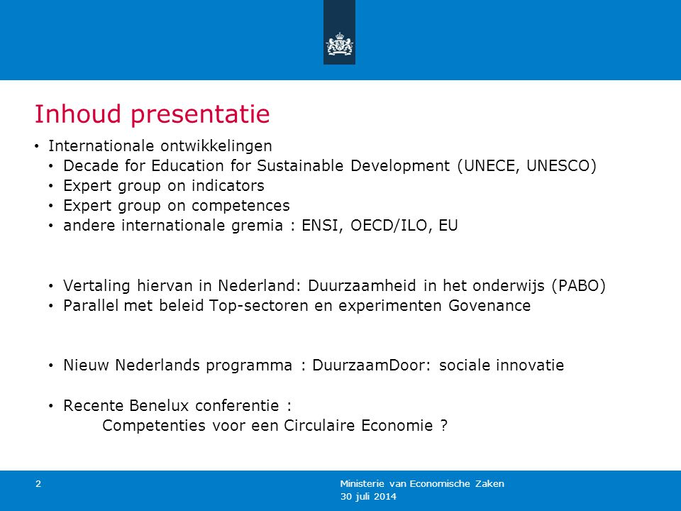 30 juli 2014 Ministerie van Economische Zaken 2 Inhoud presentatie Internationale ontwikkelingen Decade for Education for Sustainable Development (UNECE, UNESCO) Expert group on indicators Expert group on competences andere internationale gremia : ENSI, OECD/ILO, EU Vertaling hiervan in Nederland: Duurzaamheid in het onderwijs (PABO) Parallel met beleid Top-sectoren en experimenten Govenance Nieuw Nederlands programma : DuurzaamDoor: sociale innovatie Recente Benelux conferentie : Competenties voor een Circulaire Economie ?