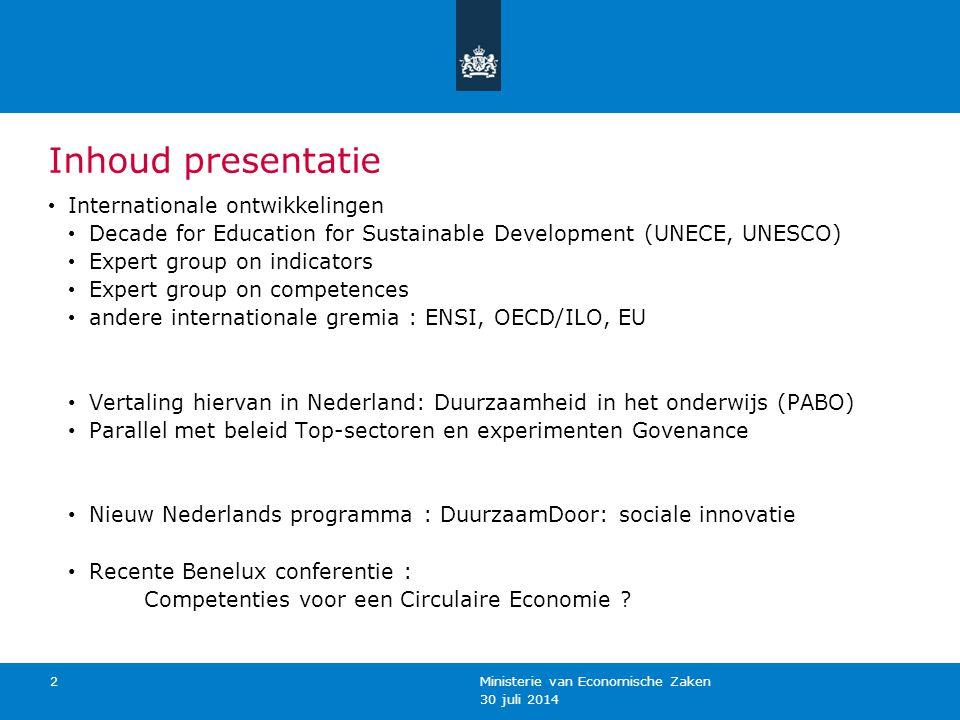 30 juli 2014 Ministerie van Economische Zaken 3 Internationale Context: Decade for ESD Wereldwijd: UNESCO Decade for ESD 2004 – 2014 Pan Europees : UNECE Strategy for ESD (www.unece.org/env/esd)www.unece.org/env/esd WAT – WAAROM - HOE – WIE – WANNEER: Inhouden, thema's, vaardigheden, 'educatie' definiëren, actoren,..