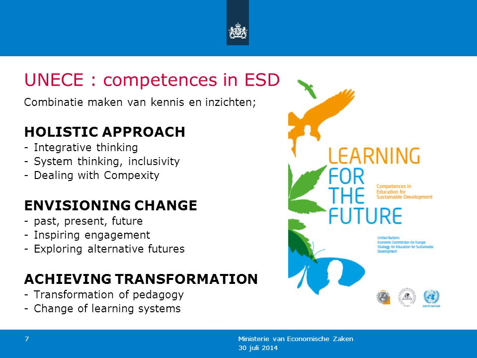 30 juli 2014 Ministerie van Economische Zaken 7 UNECE : competences in ESD Combinatie maken van kennis en inzichten; HOLISTIC APPROACH -Integrative thinking -System thinking, inclusivity -Dealing with Compexity ENVISIONING CHANGE -past, present, future -Inspiring engagement -Exploring alternative futures ACHIEVING TRANSFORMATION -Transformation of pedagogy -Change of learning systems