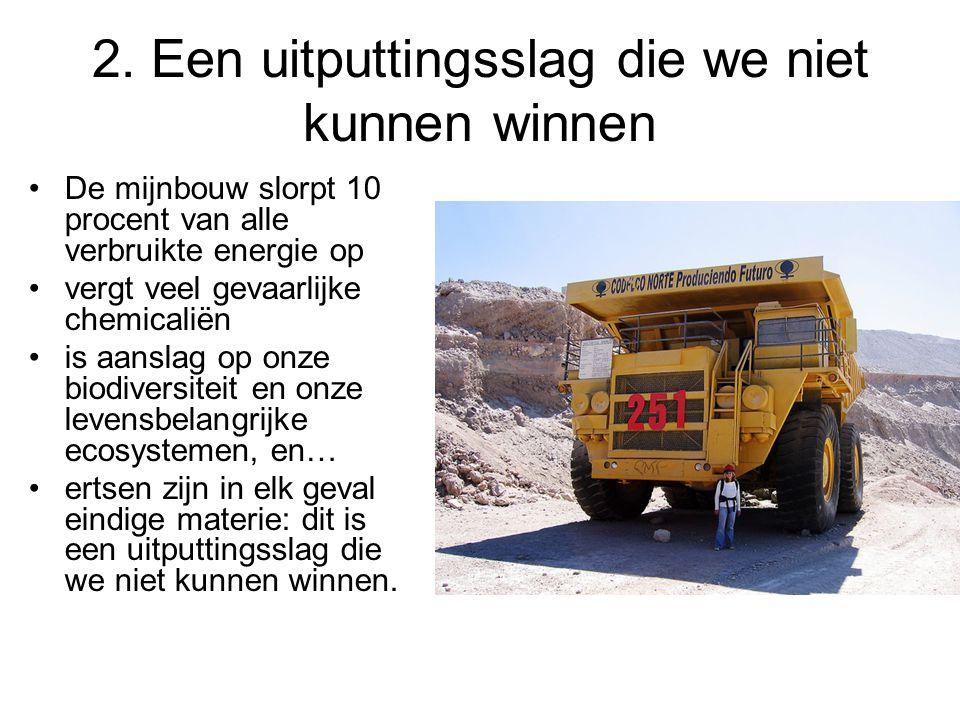 2. Een uitputtingsslag die we niet kunnen winnen De mijnbouw slorpt 10 procent van alle verbruikte energie op vergt veel gevaarlijke chemicaliën is aa