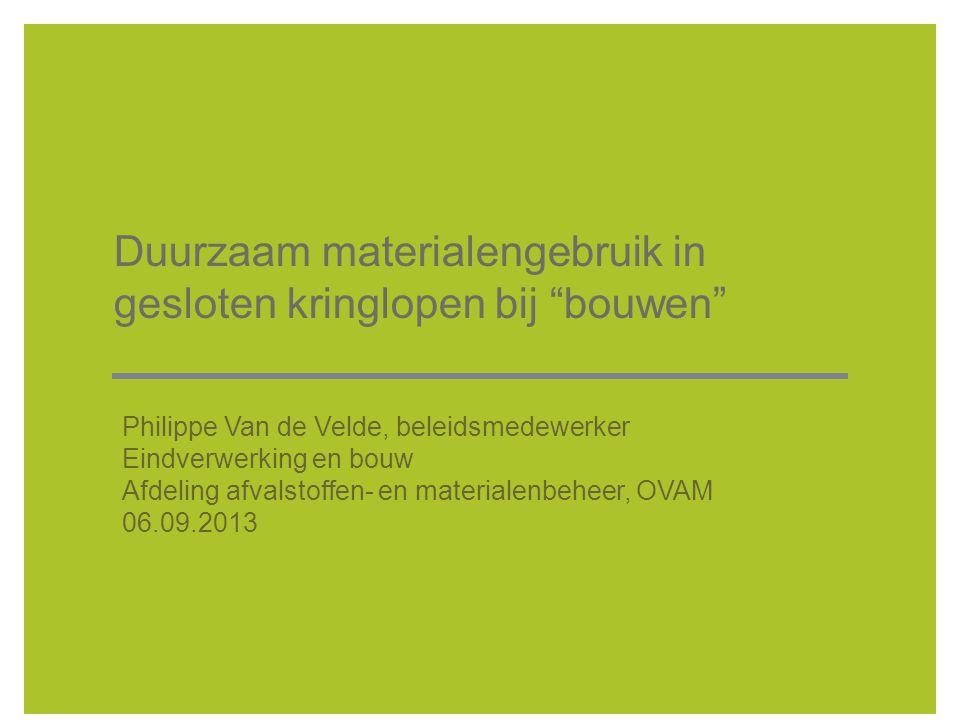Duurzaam materialengebruik in gesloten kringlopen bij bouwen Philippe Van de Velde, beleidsmedewerker Eindverwerking en bouw Afdeling afvalstoffen- en materialenbeheer, OVAM 06.09.2013