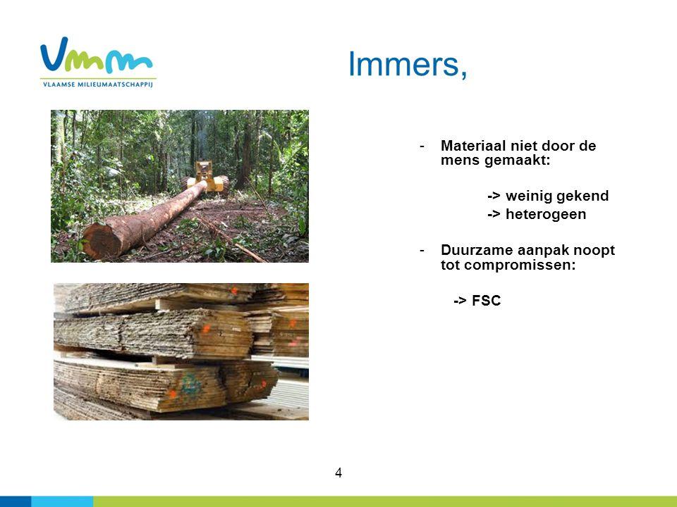 4 Immers, -Materiaal niet door de mens gemaakt: -> weinig gekend -> heterogeen -Duurzame aanpak noopt tot compromissen: -> FSC