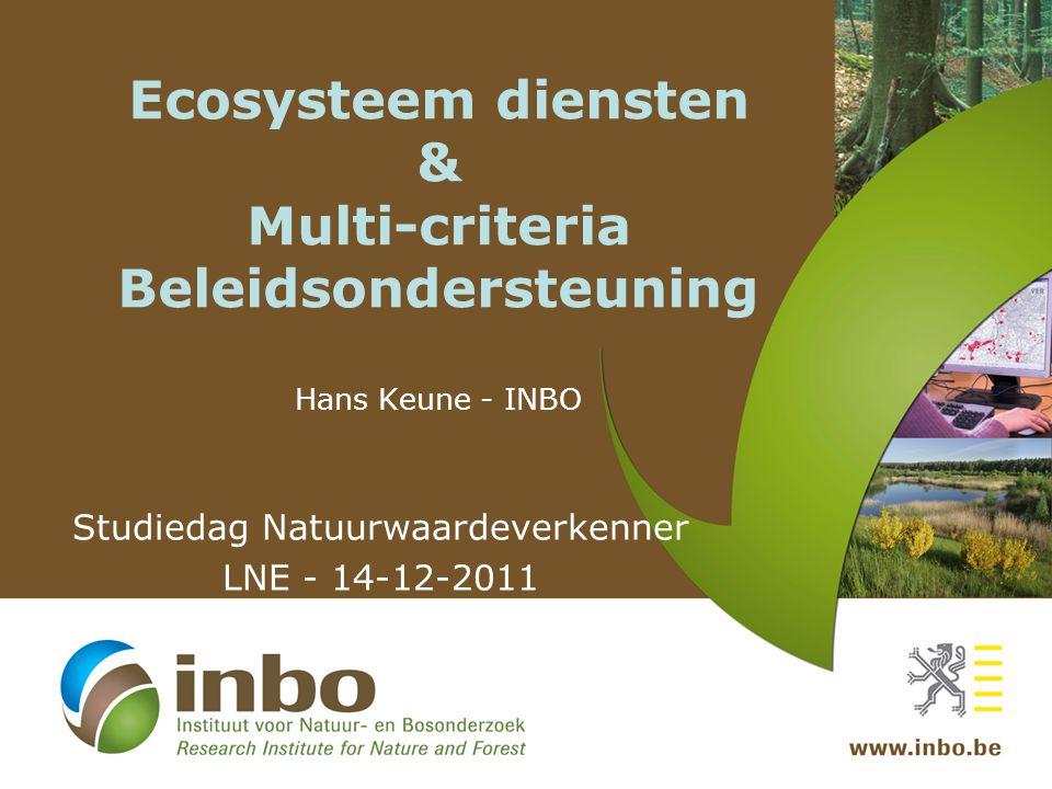 Ecosysteem diensten & Multi-criteria Beleidsondersteuning Hans Keune - INBO Studiedag Natuurwaardeverkenner LNE - 14-12-2011
