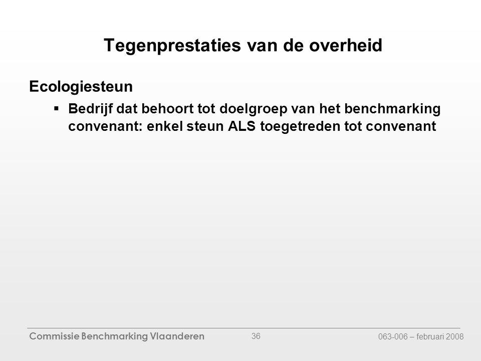 Commissie Benchmarking Vlaanderen 063-006 – februari 2008 36 Ecologiesteun  Bedrijf dat behoort tot doelgroep van het benchmarking convenant: enkel steun ALS toegetreden tot convenant Tegenprestaties van de overheid