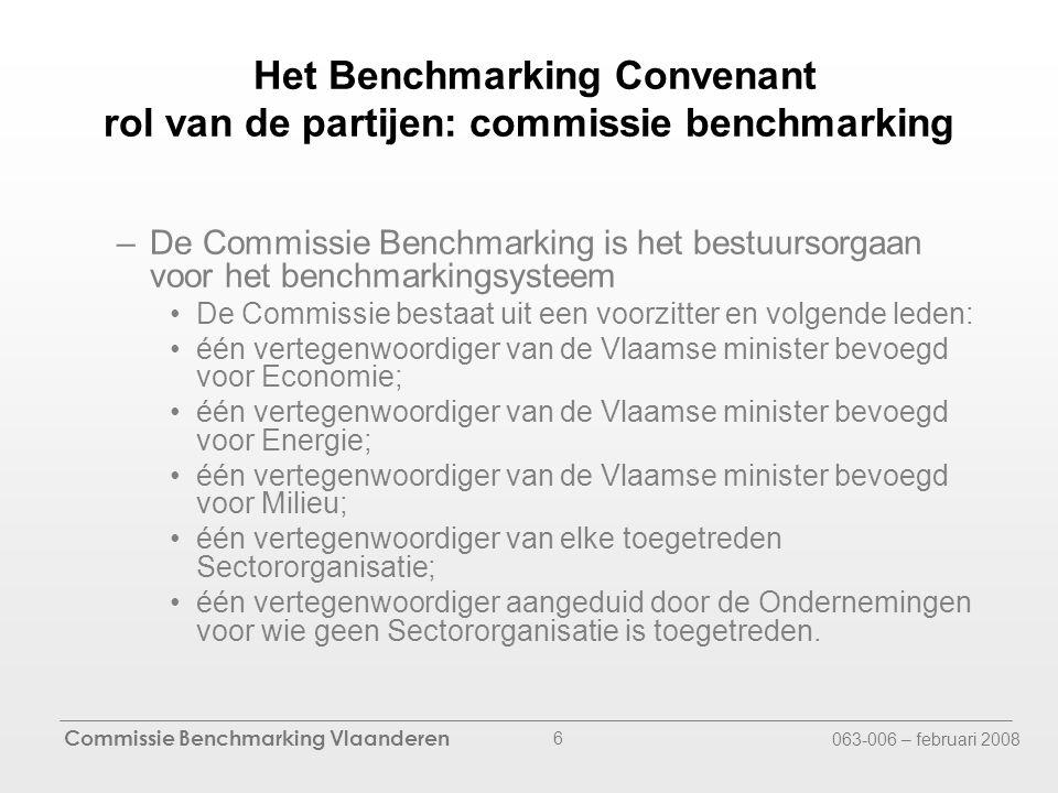 Commissie Benchmarking Vlaanderen 063-006 – februari 2008 6 Het Benchmarking Convenant rol van de partijen: commissie benchmarking –De Commissie Benchmarking is het bestuursorgaan voor het benchmarkingsysteem De Commissie bestaat uit een voorzitter en volgende leden: één vertegenwoordiger van de Vlaamse minister bevoegd voor Economie; één vertegenwoordiger van de Vlaamse minister bevoegd voor Energie; één vertegenwoordiger van de Vlaamse minister bevoegd voor Milieu; één vertegenwoordiger van elke toegetreden Sectororganisatie; één vertegenwoordiger aangeduid door de Ondernemingen voor wie geen Sectororganisatie is toegetreden.