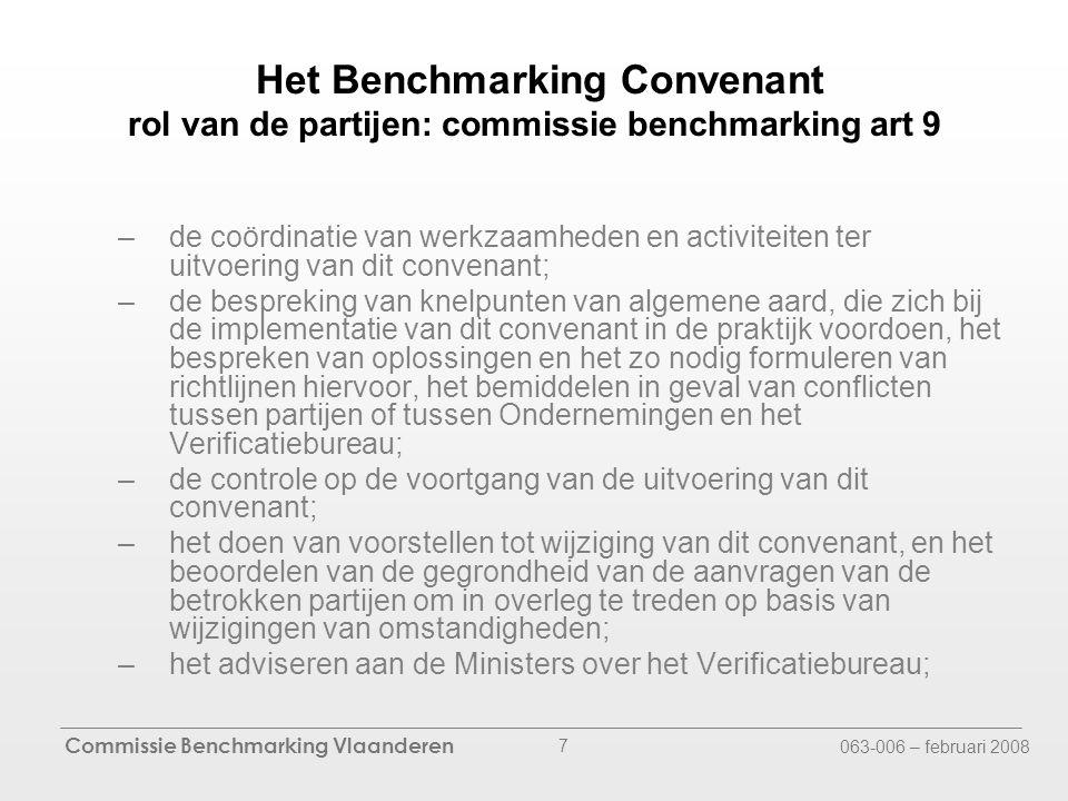 Commissie Benchmarking Vlaanderen 063-006 – februari 2008 7 Het Benchmarking Convenant rol van de partijen: commissie benchmarking art 9 –de coördinatie van werkzaamheden en activiteiten ter uitvoering van dit convenant; –de bespreking van knelpunten van algemene aard, die zich bij de implementatie van dit convenant in de praktijk voordoen, het bespreken van oplossingen en het zo nodig formuleren van richtlijnen hiervoor, het bemiddelen in geval van conflicten tussen partijen of tussen Ondernemingen en het Verificatiebureau; –de controle op de voortgang van de uitvoering van dit convenant; –het doen van voorstellen tot wijziging van dit convenant, en het beoordelen van de gegrondheid van de aanvragen van de betrokken partijen om in overleg te treden op basis van wijzigingen van omstandigheden; –het adviseren aan de Ministers over het Verificatiebureau;
