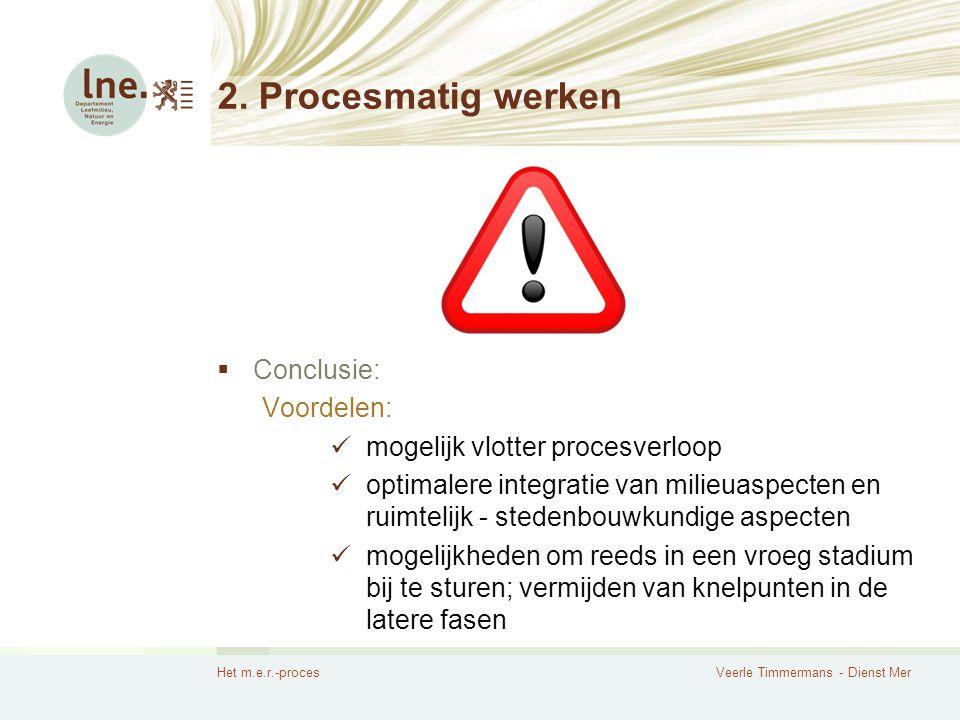 Het m.e.r.-procesVeerle Timmermans - Dienst Mer 2. Procesmatig werken  Conclusie: Voordelen: mogelijk vlotter procesverloop optimalere integratie van